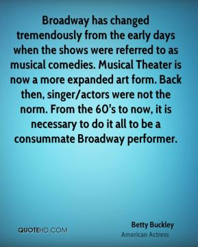 Broadway has changed tremendously from the early days when the shows were referred to as musical comedies. Musical Theater is now a more expanded art form. Back then, singer/actors were not the norm. From the 60's to now, it is necessary to do it all to be a consummate Broadway performer.