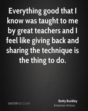 Betty Buckley - Everything good that I know was taught to me by great teachers and I feel like giving back and sharing the technique is the thing to do.