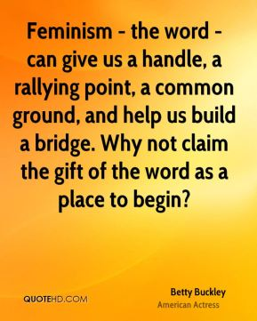 Feminism - the word - can give us a handle, a rallying point, a common ground, and help us build a bridge. Why not claim the gift of the word as a place to begin?
