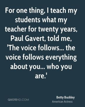 Betty Buckley - For one thing, I teach my students what my teacher for twenty years, Paul Gavert, told me, 'The voice follows... the voice follows everything about you... who you are.'