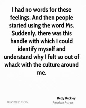Betty Buckley - I had no words for these feelings. And then people started using the word Ms. Suddenly, there was this handle with which I could identify myself and understand why I felt so out of whack with the culture around me.