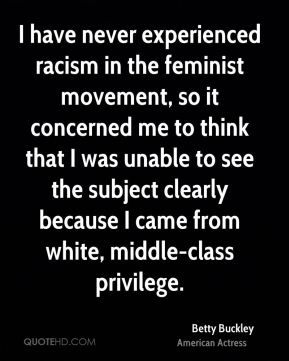 Betty Buckley - I have never experienced racism in the feminist movement, so it concerned me to think that I was unable to see the subject clearly because I came from white, middle-class privilege.