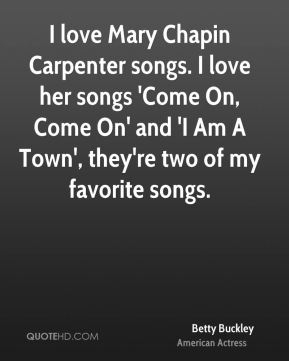 I love Mary Chapin Carpenter songs. I love her songs 'Come On, Come On' and 'I Am A Town', they're two of my favorite songs.