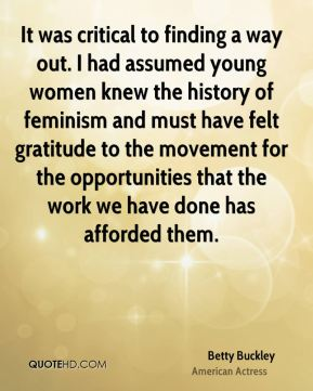 Betty Buckley - It was critical to finding a way out. I had assumed young women knew the history of feminism and must have felt gratitude to the movement for the opportunities that the work we have done has afforded them.
