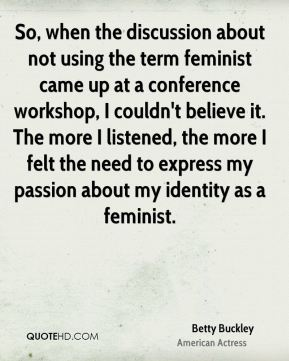 Betty Buckley - So, when the discussion about not using the term feminist came up at a conference workshop, I couldn't believe it. The more I listened, the more I felt the need to express my passion about my identity as a feminist.