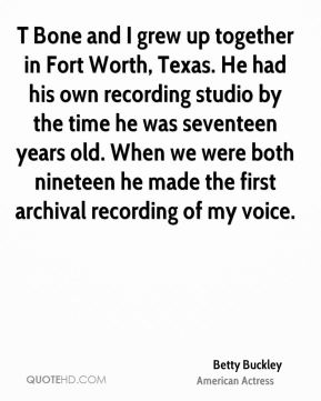 Betty Buckley - T Bone and I grew up together in Fort Worth, Texas. He had his own recording studio by the time he was seventeen years old. When we were both nineteen he made the first archival recording of my voice.