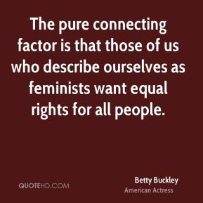 Betty Buckley - The pure connecting factor is that those of us who describe ourselves as feminists want equal rights for all people.