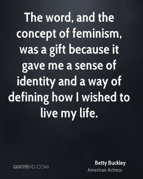The word, and the concept of feminism, was a gift because it gave me a sense of identity and a way of defining how I wished to live my life.