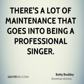 Betty Buckley - There's a lot of maintenance that goes into being a professional singer.