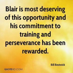 Bill Bestwick - Blair is most deserving of this opportunity and his commitment to training and perseverance has been rewarded.