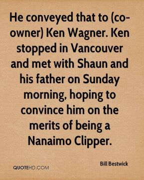 He conveyed that to (co-owner) Ken Wagner. Ken stopped in Vancouver and met with Shaun and his father on Sunday morning, hoping to convince him on the merits of being a Nanaimo Clipper.