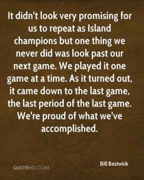 It didn't look very promising for us to repeat as Island champions but one thing we never did was look past our next game. We played it one game at a time. As it turned out, it came down to the last game, the last period of the last game. We're proud of what we've accomplished.
