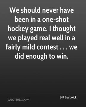 Bill Bestwick - We should never have been in a one-shot hockey game. I thought we played real well in a fairly mild contest . . . we did enough to win.