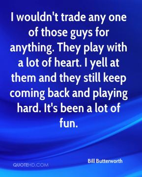 Bill Butterworth - I wouldn't trade any one of those guys for anything. They play with a lot of heart. I yell at them and they still keep coming back and playing hard. It's been a lot of fun.