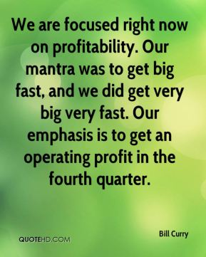 Bill Curry - We are focused right now on profitability. Our mantra was to get big fast, and we did get very big very fast. Our emphasis is to get an operating profit in the fourth quarter.