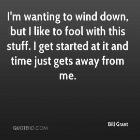Bill Grant - I'm wanting to wind down, but I like to fool with this stuff. I get started at it and time just gets away from me.