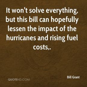 Bill Grant - It won't solve everything, but this bill can hopefully lessen the impact of the hurricanes and rising fuel costs.