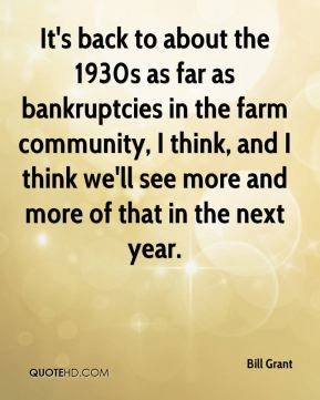 It's back to about the 1930s as far as bankruptcies in the farm community, I think, and I think we'll see more and more of that in the next year.