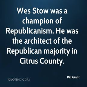 Bill Grant - Wes Stow was a champion of Republicanism. He was the architect of the Republican majority in Citrus County.