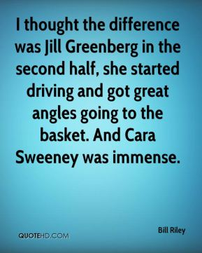 Bill Riley - I thought the difference was Jill Greenberg in the second half, she started driving and got great angles going to the basket. And Cara Sweeney was immense.