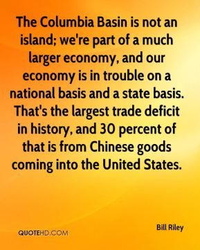 Bill Riley - The Columbia Basin is not an island; we're part of a much larger economy, and our economy is in trouble on a national basis and a state basis. That's the largest trade deficit in history, and 30 percent of that is from Chinese goods coming into the United States.