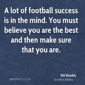 Bill Shankly - A lot of football success is in the mind. You must believe you are the best and then make sure that you are.