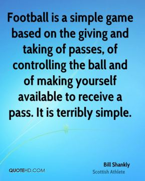 Bill Shankly - Football is a simple game based on the giving and taking of passes, of controlling the ball and of making yourself available to receive a pass. It is terribly simple.