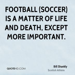 Football (soccer) is a matter of life and death, except more important.