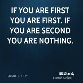 If you are first you are first. If you are second you are nothing.
