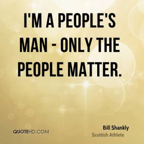 I'm a people's man - only the people matter.