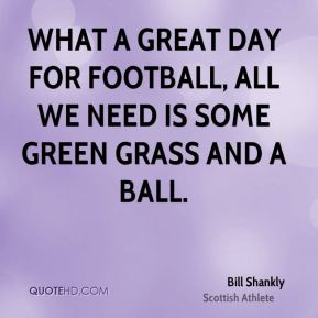 What a great day for football, all we need is some green grass and a ball.