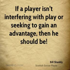 Bill Shankly - If a player isn't interfering with play or seeking to gain an advantage, then he should be!