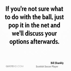 Bill Shankly - If you're not sure what to do with the ball, just pop it in the net and we'll discuss your options afterwards.