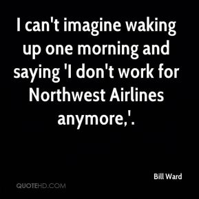 I can't imagine waking up one morning and saying 'I don't work for Northwest Airlines anymore,'.