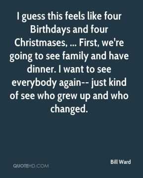 Bill Ward - I guess this feels like four Birthdays and four Christmases, ... First, we're going to see family and have dinner. I want to see everybody again-- just kind of see who grew up and who changed.