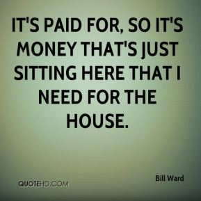 Bill Ward - It's paid for, so it's money that's just sitting here that I need for the house.