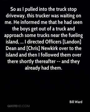 So as I pulled into the truck stop driveway, this trucker was waiting on me. He informed me that he had seen the boys get out of a truck and approach some trucks near the fueling island, ... I directed Officers [Landon] Dean and [Chris] Newkirk over to the island and then I followed them over there shortly thereafter -- and they already had them.
