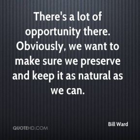 There's a lot of opportunity there. Obviously, we want to make sure we preserve and keep it as natural as we can.