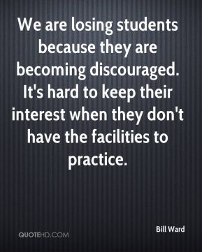 We are losing students because they are becoming discouraged. It's hard to keep their interest when they don't have the facilities to practice.