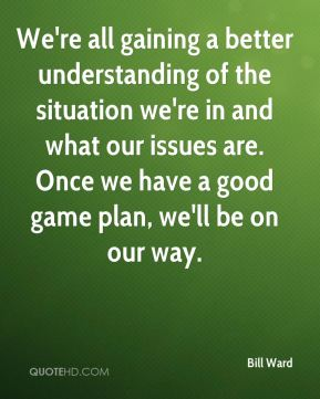We're all gaining a better understanding of the situation we're in and what our issues are. Once we have a good game plan, we'll be on our way.