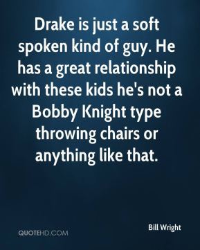Drake is just a soft spoken kind of guy. He has a great relationship with these kids he's not a Bobby Knight type throwing chairs or anything like that.