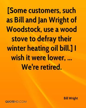 Bill Wright - [Some customers, such as Bill and Jan Wright of Woodstock, use a wood stove to defray their winter heating oil bill.] I wish it were lower, ... We're retired.