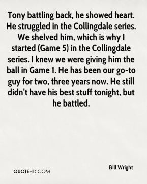 Bill Wright - Tony battling back, he showed heart. He struggled in the Collingdale series. We shelved him, which is why I started (Game 5) in the Collingdale series. I knew we were giving him the ball in Game 1. He has been our go-to guy for two, three years now. He still didn't have his best stuff tonight, but he battled.