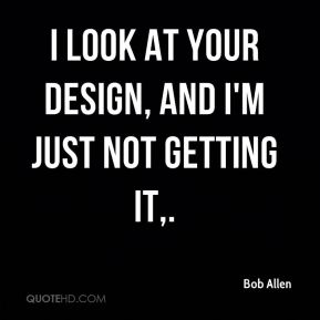 Bob Allen - I look at your design, and I'm just not getting it.