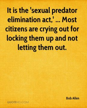 Bob Allen - It is the 'sexual predator elimination act,' ... Most citizens are crying out for locking them up and not letting them out.