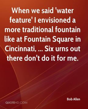 Bob Allen - When we said 'water feature' I envisioned a more traditional fountain like at Fountain Square in Cincinnati, ... Six urns out there don't do it for me.