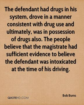 The defendant had drugs in his system, drove in a manner consistent with drug use and ultimately, was in possession of drugs also. The people believe that the magistrate had sufficient evidence to believe the defendant was intoxicated at the time of his driving.