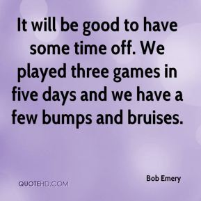 Bob Emery - It will be good to have some time off. We played three games in five days and we have a few bumps and bruises.