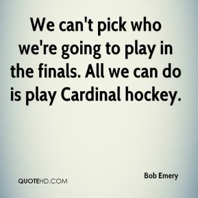 Bob Emery - We can't pick who we're going to play in the finals. All we can do is play Cardinal hockey.