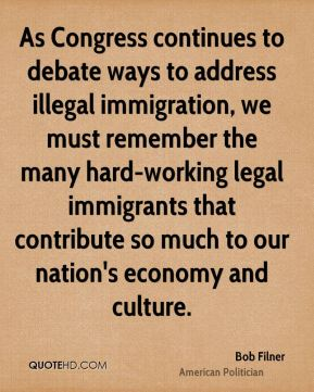 Bob Filner - As Congress continues to debate ways to address illegal immigration, we must remember the many hard-working legal immigrants that contribute so much to our nation's economy and culture.